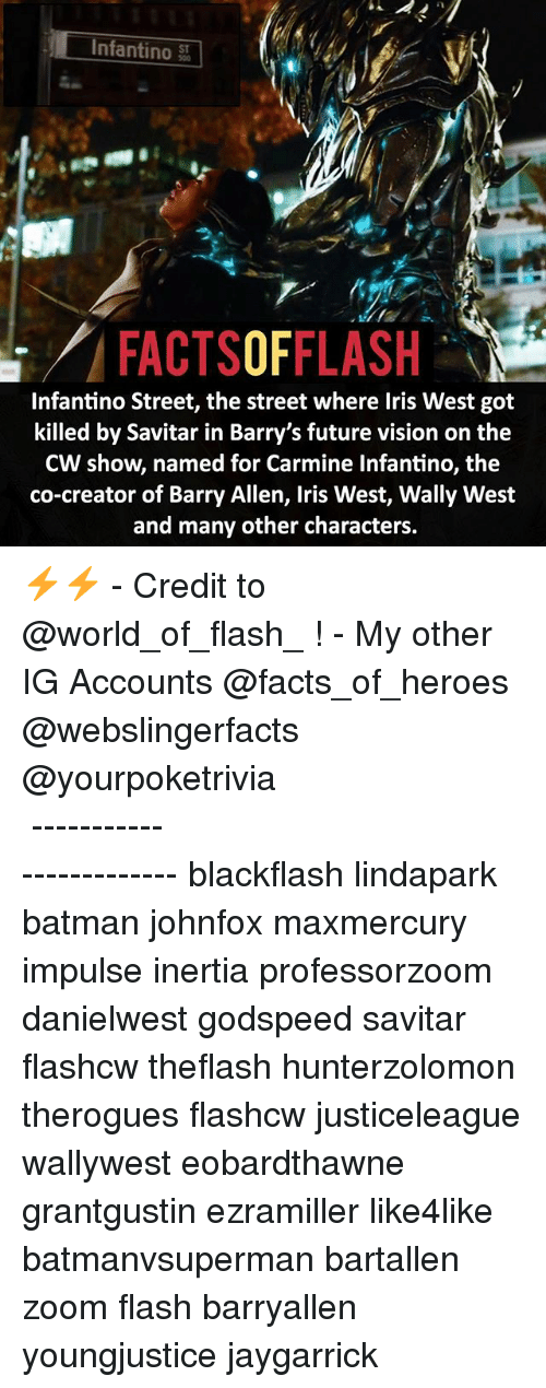Batman, Facts, and Future: Infantino  ST  FACTSOFFLASH  Infantino Street, the street where Iris West got  killed by Savitar in Barry's future vision on the  CW show named for Carmine Infantino, the  co-creator of Barry Allen, Iris West, Wally West  and many other characters. ⚡️⚡️ - Credit to @world_of_flash_ ! - My other IG Accounts @facts_of_heroes @webslingerfacts @yourpoketrivia ⠀⠀⠀⠀⠀⠀⠀⠀⠀⠀⠀⠀⠀⠀⠀⠀⠀⠀⠀⠀⠀⠀⠀⠀⠀⠀⠀⠀⠀⠀⠀⠀⠀⠀ ⠀⠀------------------------ blackflash lindapark batman johnfox maxmercury impulse inertia professorzoom danielwest godspeed savitar flashcw theflash hunterzolomon therogues flashcw justiceleague wallywest eobardthawne grantgustin ezramiller like4like batmanvsuperman bartallen zoom flash barryallen youngjustice jaygarrick