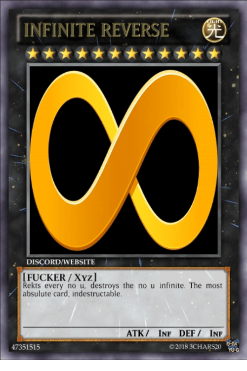Website, Infinite, and Discord: INFINITE REVERSE  : DISCORD/WEBSITE  [FUCKER XYz]  Rekts every no u, destroys the no u infinite. The most  absulute card, indestructable.  ATK/ INF DEF/ INF  47351515  02018 3CHARS0