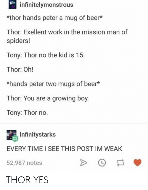 Beer, Work, and Spiders: infinitelymonstrous  *thor hands peter a mug of beer*  Thor: Exellent work in the mission man of  spiders!  Tony: Thor no the kid is 15.  Thor: Oh!  *hands peter two mugs of beer  Thor: You are a growing boy.  Tony: Thor no.  infinitystarks  EVERY TIME I SEE THIS POST IM WEAK  52,987 notes THOR YES