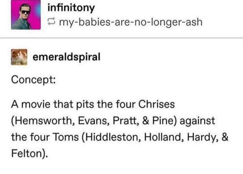 Ash, Movie, and Toms: infinitony  my-babies-are-no-longer-ash  emeraldspiral  Concept:  A movie that pits the four Chrises  (Hemsworth, Evans, Pratt, & Pine) against  the four Toms (Hiddleston, Holland, Hardy, &  Felton).