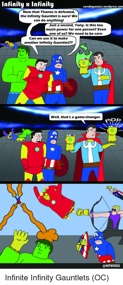 Marvel Comics, Powers, and Gauntlet: Infinity x Infinity  corndogcomics.wordpress.com  Now that Thanos is defeated,  the Infinity Gauntlet is ours! We  can do anything!  Just a second, Tony. Is this too  much power for one person? Even  one of us? We need to be care-  Can we use it to make  another Infinity Gauntlet??  well, that's a game-changer.  POP  @HOTWHEEEL Infinite Infinity Gauntlets (OC)