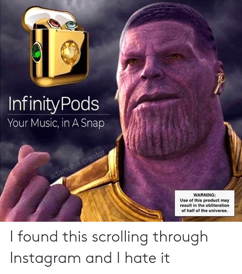 Instagram, Music, and Snap: InfinityPods  Your Music, in A Snap  WARNING:  Uso of this product may  result in the obliteration  of half of the univorso. I found this scrolling through Instagram and I hate it