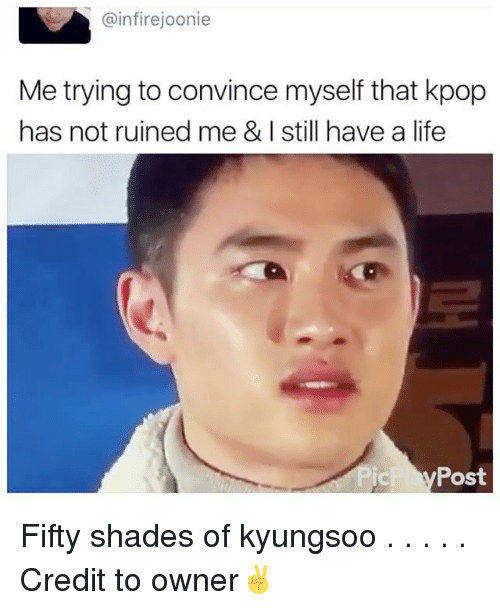 Life, Memes, and 🤖: @infirejoonie  Me trying to convince myself that kpop  has not ruined me & I still have a life  Post Fifty shades of kyungsoo . . . . . Credit to owner✌