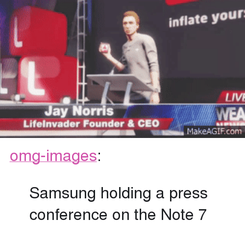 "Omg, Tumblr, and Blog: inflate your  LIVE  ay Norris  Lifelnvader Founder&CEO  MakeAGIF.com <p><a href=""http://omg-images.tumblr.com/post/151662158767/samsung-holding-a-press-conference-on-the-note-7"" class=""tumblr_blog"">omg-images</a>:</p>  <blockquote><p>Samsung holding a press conference on the Note 7</p></blockquote>"