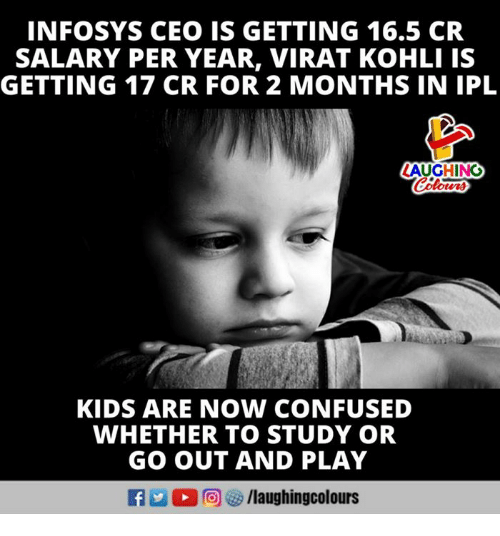 Confused, Kids, and 16.5: INFOSYS CEO IS GETTING 16.5 CR  SALARY PER YEAR, VIRAT KOHLI IS  GETTING 17 CR FOR 2 MONTHS IN IPL  LAUGHING  KIDS ARE NOW CONFUSED  WHETHER TO STUDY OR  GO OUT AND PLAY  f/laughingcolours