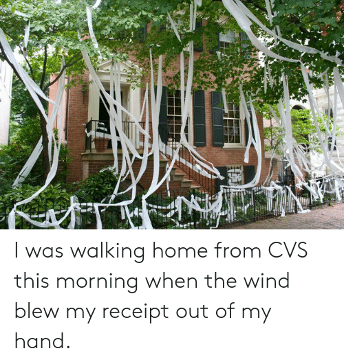 Home, Receipt, and Cvs: ING I was walking home from CVS this morning when the wind blew my receipt out of my hand.