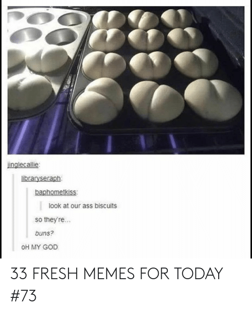 Fresh, God, and Memes: inglecallie  libraryseraph  baphometkiss  look at our ass biscuits  so theyre...  buns?  OH MY GOD 33 FRESH MEMES FOR TODAY #73