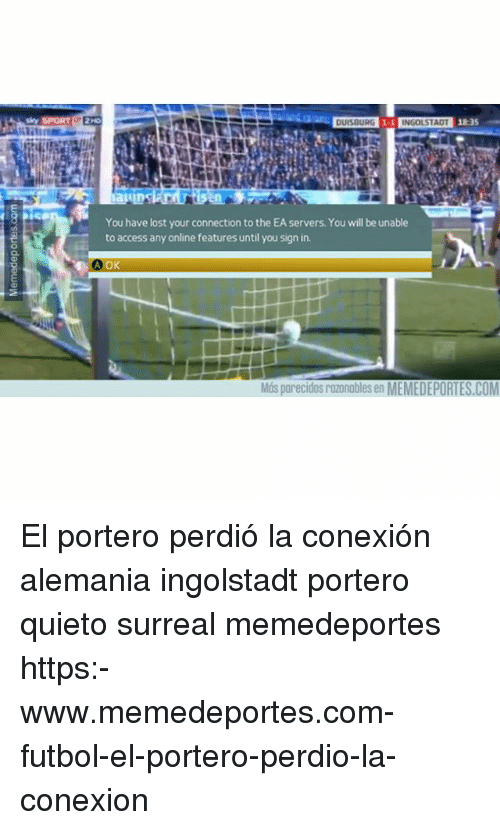 Memes, Lost, and Access: INGOLSTAD  18:35  You have lost your connection to the EA servers. You will be unable  to access any online features until you sign in.  Más parecidos razonables en MEMEDEPORTES.COM El portero perdió la conexión alemania ingolstadt portero quieto surreal memedeportes https:-www.memedeportes.com-futbol-el-portero-perdio-la-conexion