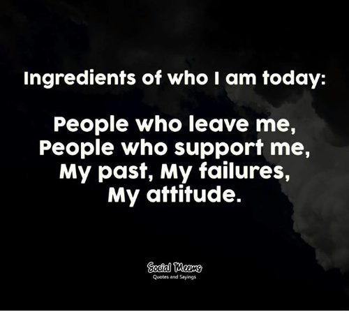 Ingredients Of Who I Am Today People Who Leave Me People Who Support