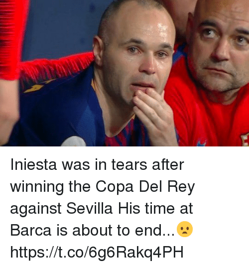 Memes, Rey, and Time: Iniesta was in tears after winning the Copa Del Rey against Sevilla  His time at Barca is about to end...😦 https://t.co/6g6Rakq4PH