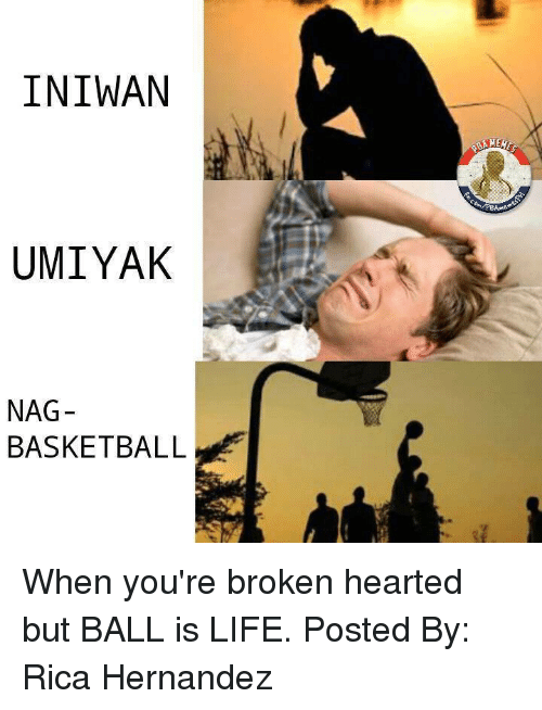 Ball Is Life, Basketball, and Life: INIWAN  UMIYAK  NAG  BASKETBALL When you're broken hearted but BALL is LIFE.   Posted By: Rica Hernandez
