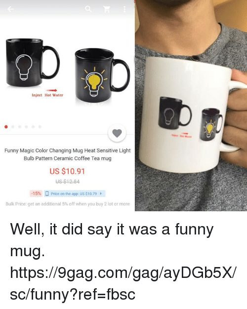 9gag, Dank, and Funny: Inject Hot Water  Funny Magic Color Changing Mug Heat Sensitive Light  Bulb Pattern Ceramic Coffee Tea mug  US $10.91  15% O Price on the app: US s10.79  Bulk Price: get an additional 5% off when you buy 2 lot or more Well, it did say it was a funny mug. https://9gag.com/gag/ayDGb5X/sc/funny?ref=fbsc