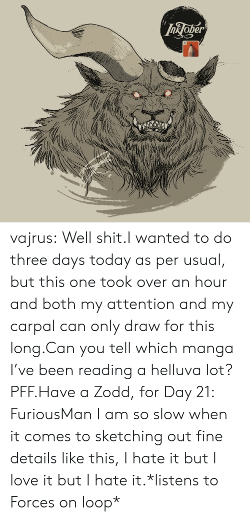 Love, Tumblr, and Blog: InJoper vajrus:  Well shit.I wanted to do three days today as per usual, but this one took over an hour and both my attention and my carpal can only draw for this long.Can you tell which manga I've been reading a helluva lot? PFF.Have a Zodd, for Day 21: FuriousMan I am so slow when it comes to sketching out fine details like this, I hate it but I love it but I hate it.*listens to Forces on loop*