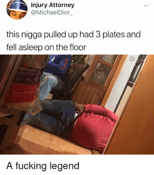 Fucking, Memes, and 🤖: Injury Attorney  @MichaelDior  this nigga pulled up had 3 plates and  fell asleep on the floor A fucking legend