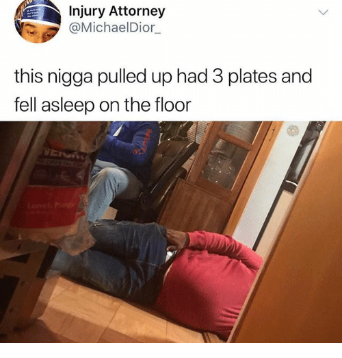 Funny, Attorney, and This: Injury Attorney  @MichaelDior  this nigga pulled up had 3 plates and  fell asleep on the floor