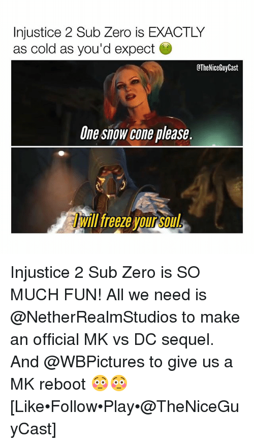 Memes, Sub-Zero, and Zero: Injustice 2 Sub Zero is EXACTLY  as cold as you'd expect  CTheNiceGuyCast  One snow cone please.  Will teeze our  will freeze your so  ill freeze vou Soul Injustice 2 Sub Zero is SO MUCH FUN! All we need is @NetherRealmStudios to make an official MK vs DC sequel. And @WBPictures to give us a MK reboot 😳😳 [Like•Follow•Play•@TheNiceGuyCast]