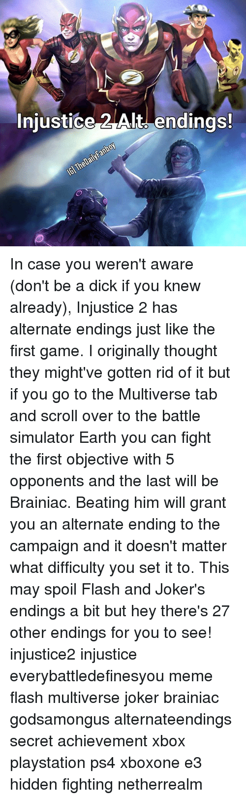 Joker, Meme, and Memes: Injustice Alt endings! In case you weren't aware (don't be a dick if you knew already), Injustice 2 has alternate endings just like the first game. I originally thought they might've gotten rid of it but if you go to the Multiverse tab and scroll over to the battle simulator Earth you can fight the first objective with 5 opponents and the last will be Brainiac. Beating him will grant you an alternate ending to the campaign and it doesn't matter what difficulty you set it to. This may spoil Flash and Joker's endings a bit but hey there's 27 other endings for you to see! injustice2 injustice everybattledefinesyou meme flash multiverse joker brainiac godsamongus alternateendings secret achievement xbox playstation ps4 xboxone e3 hidden fighting netherrealm