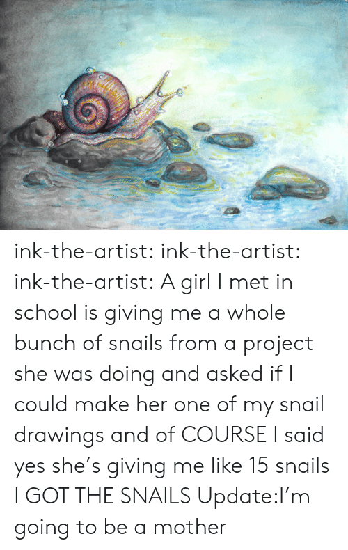School, Tumblr, and Blog: ink-the-artist:  ink-the-artist:  ink-the-artist:  A girl I met in school is giving me a whole bunch of snails from a project she was doing and asked if I could make her one of my snail drawings and of COURSE I said yes she's giving me like 15 snails  I GOT THE SNAILS  Update:I'm going to be a mother