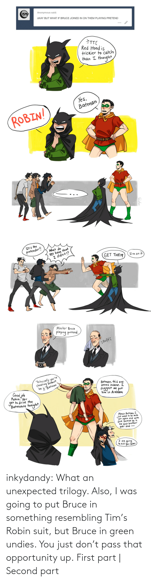 Target, Tumblr, and Blog: inkydandy: What an unexpected trilogy. Also, I was going to put Bruce in something resembling Tim's Robin suit, but Bruce in green undies. You just don't pass that opportunity up. First part   Second part
