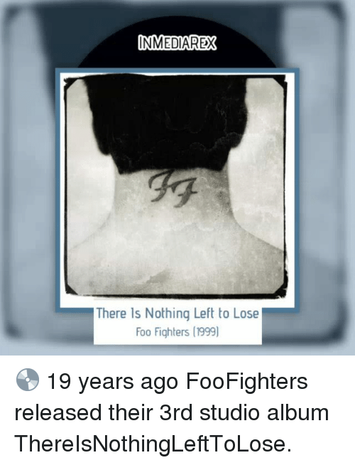 a8d63162d Foo Fighters, Memes, and 🤖: INMEDIAREX There Is Nothing Left to Lose Foo