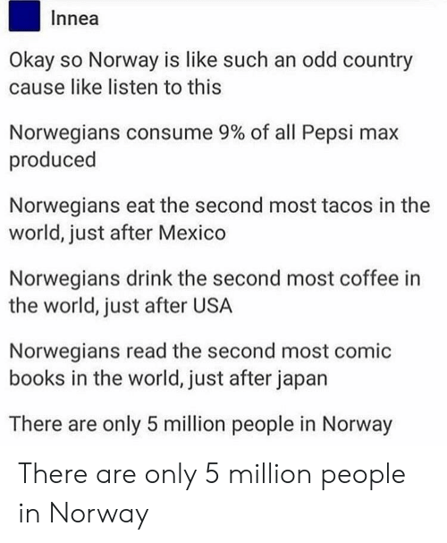 Books, Pepsi, and Coffee: Innea  Okay so Norway is like such an odd country  cause like listen to this  Norwegians consume 9% of all Pepsi max  produced  Norwegians eat the second most tacos in the  world, just after Mexico  Norwegians drink the second most coffee in  the world, just after USA  Norwegians read the second most comic  books in the world, just after japan  There are only 5 million people in Norway There are only 5 million people in Norway