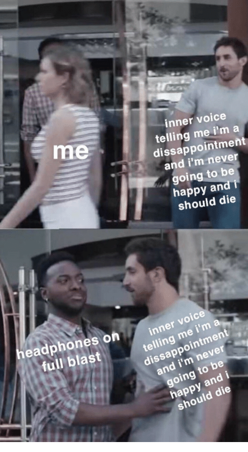 Happy, Voice, and Never: inner voice  telling me i'm a  dissappointment  and i'm never  me  going to be  happy and i  should die  eadphones on  full blast  inner vo  voice  telling me i'm a  ment  dissappoint  and i'm never  going to be  happy and  should die