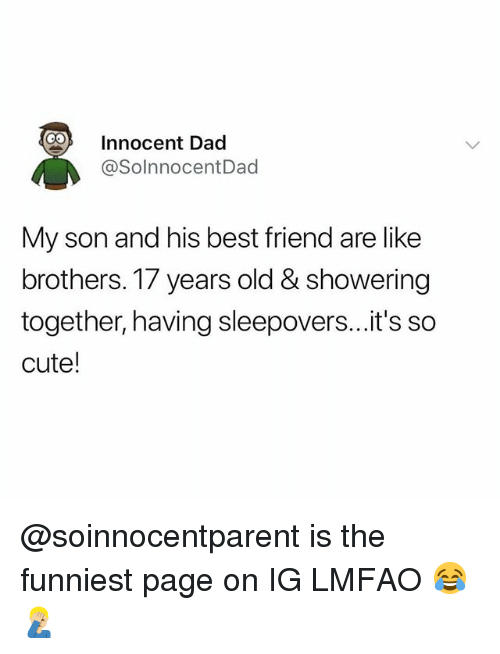 Best Friend, Cute, and Dad: Innocent Dad  @SolnnocentDad  My son and his best friend are like  brothers. 17 years old & showering  together, having sleepovers...it's so  cute! @soinnocentparent is the funniest page on IG LMFAO 😂🤦🏼♂️
