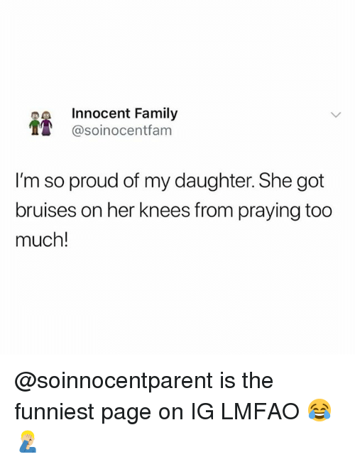 Family, Memes, and Too Much: Innocent Family  T @soinocentfam  I'm so proud of my daughter. She got  bruises on her knees from praying too  much! @soinnocentparent is the funniest page on IG LMFAO 😂🤦🏼♂️
