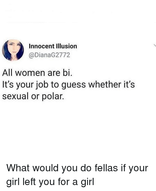 Funny, Girl, and Guess: Innocent Illusion  @DianaG2772  All women are bi.  It's your job to guess whether it's  sexual or polar What would you do fellas if your girl left you for a girl