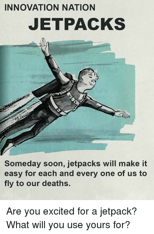 Memes, Soon..., and 🤖: INNOVATION NATION  JETPACKS  Someday soon, jetpacks will make it  easy for each and every one of us to  fly to our deaths. Are you excited for a jetpack?  What will you use yours for?