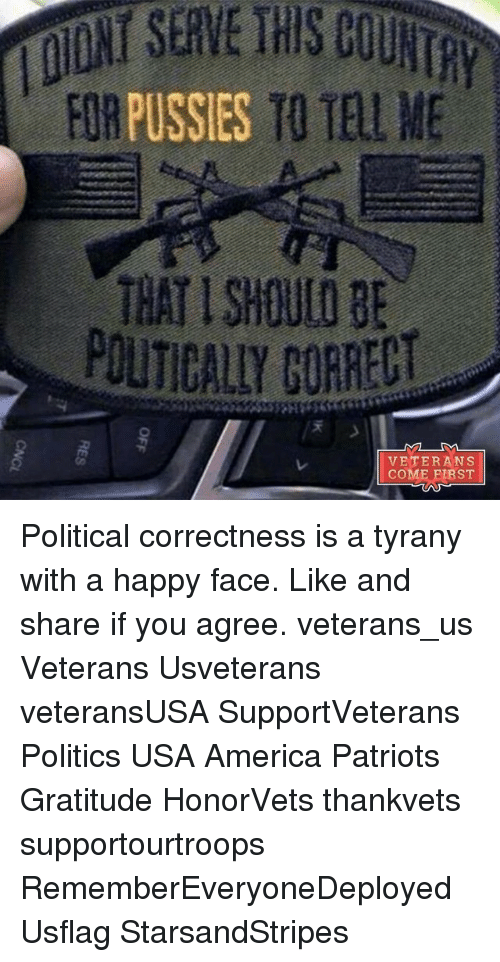 Memes, Political Correctness, and 🤖: inNTSERVE THISCOUN  FORT1 ℡LME  PUSSIES  THAT I SHOULD BE  POLITICALLY CORRECT  VETERANS  COME FIRST  天  OFF Political correctness is a tyrany with a happy face. Like and share if you agree. veterans_us Veterans Usveterans veteransUSA SupportVeterans Politics USA America Patriots Gratitude HonorVets thankvets supportourtroops RememberEveryoneDeployed Usflag StarsandStripes