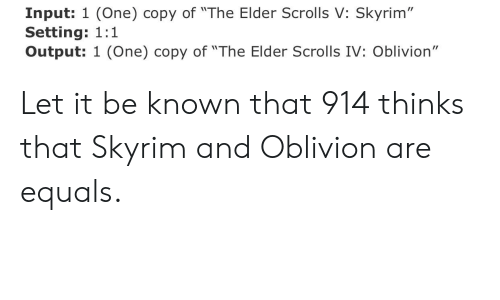 "Skyrim, Elder Scrolls, and The Elder Scrolls: Input: 1 (One) copy of ""The Elder Scrolls V: Skyrim""  Setting: 1:1  Output: 1 (One) copy of ""The Elder Scrolls IV: Oblivion"" Let it be known that 914 thinks that Skyrim and Oblivion are equals."
