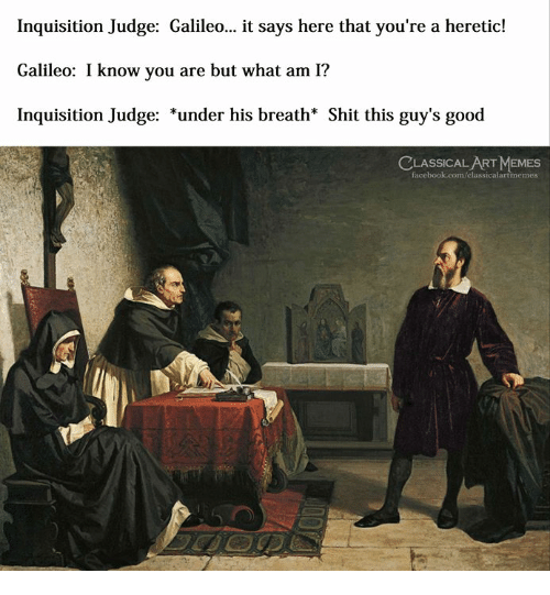 Facebook, Memes, and Shit: Inquisition Judge: Galileo... it says here that you're a heretic!  Galileo: I know you are but what am I?  Inquisition Judge: *under his breath* Shit this guy's good  LASSICAL ART MEMES  facebook.com/elassicalartmemes