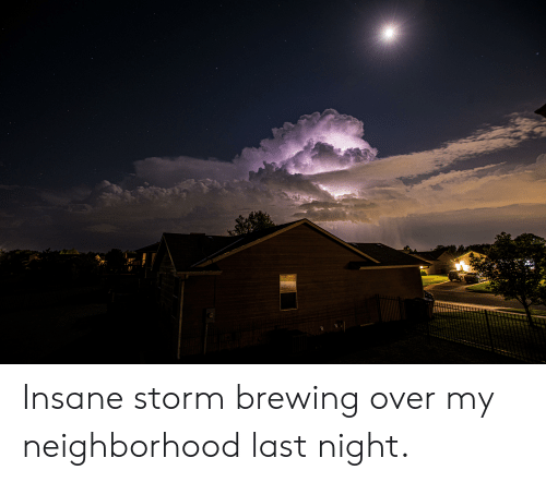 Storm, Last Night, and Brewing: Insane storm brewing over my neighborhood last night.