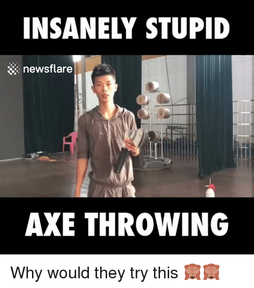 Dank, Insanity, and Stupidity: INSANELY STUPID  newsflare  AXE THROWING Why would they try this 🙈🙈