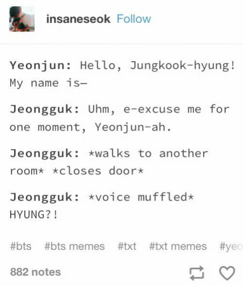 Hello, Memes, and Voice: insaneseok Follow  Yeonjun: Hello, Jungkook-hyung!  My name is-  Jeongguk: Uhm, e-excuse me for  one moment, Yeonjun-ah  Jeongguk: *walks to another  roomx xcloses door*  Jeongguk: voice muffled*  HYUNG?!  #bts #bts memes #txt #txt memes #yec  882 notes