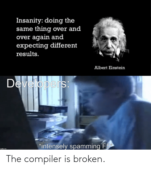 Albert Einstein, Einstein, and Insanity: Insanity: doing the  same thing over and  over again and  expecting different  results.  Albert Einstein  Developers  *intensely spamming F5  imgflip.com The compiler is broken.