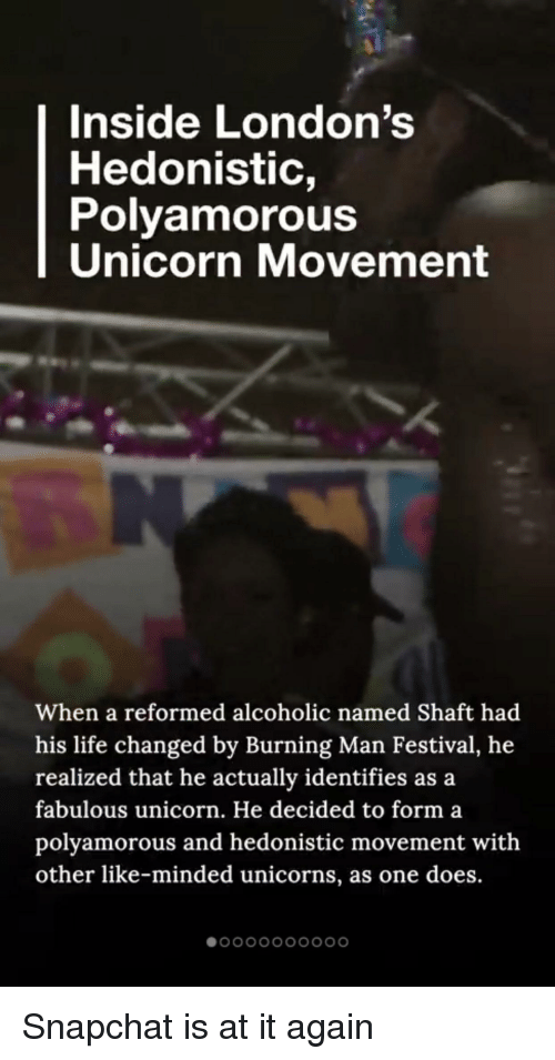 Life, Snapchat, and Tumblr: Inside London's  Hedonistic,  Polyamorous  Unicorn Movement  When a reformed alcoholic named Shaft had  his life changed by Burning Man Festival, he  realized that he actually identifies as a  fabulous unicorn. He decided to form a  polyamorous and hedonistic movement with  other like-minded unicorns, as one does.