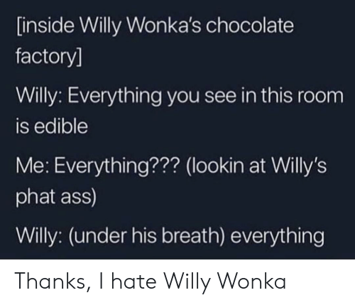 Willy Wonka, Chocolate, and Mutters Under Breath: [inside Willy Wonka's chocolate  factory]  Willy: Everything you see in this room  is edible  Me: Everything??? (lookin at Willy's  phat ass)  Willy: (under his breath) everything Thanks, I hate Willy Wonka