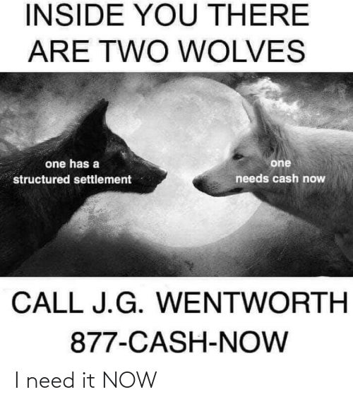 Dank Memes, Wolves, and Wentworth: INSIDE YOU THERE  ARE TWO WOLVES  one has a  one  structured settlement  needs cash now  CALL J.G. WENTWORTH  877-CASH-NOW I need it NOW