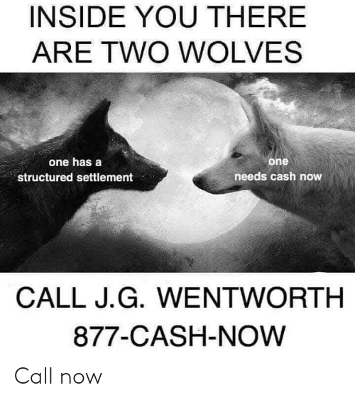 Dank Memes, Wolves, and Wentworth: INSIDE YOU THERE  ARE TWO WOLVES  one has a  one  needs cash now  structured settlement  CALL J.G. WENTWORTH  877-CASH-NOW Call now
