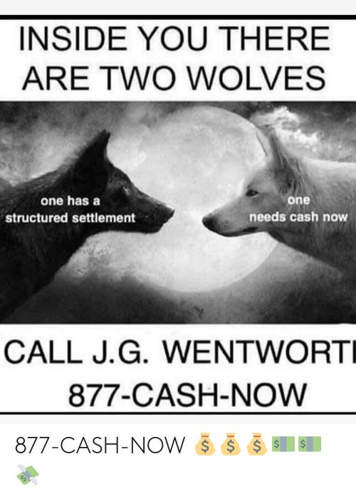 Wolves, One, and You: INSIDE YOU THERE  ARE TWO WOLVES  one has a  one  needs cash now  structured settlement  CALL J.G. WENTWORTI  877-CASH-NOW 877-CASH-NOW 💰💰💰💵💵💸