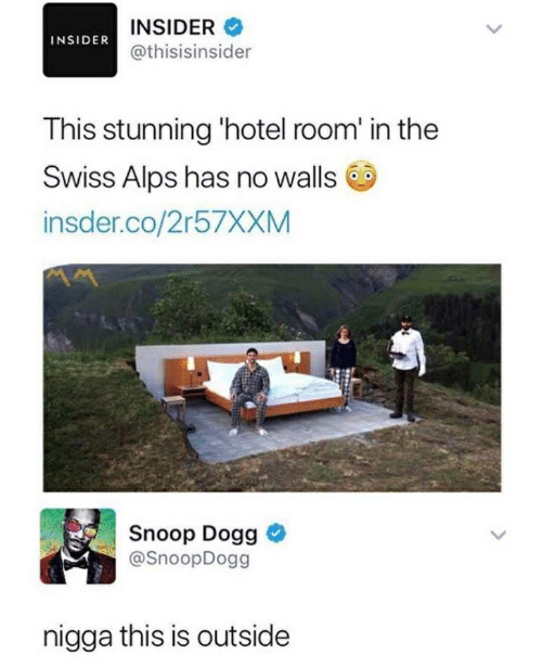 Snoop, Snoop Dogg, and Hotel: INSIDER  @thisisinsider  INSIDER  This stunning 'hotel room' in the  Swiss Alps has no walls  insder.co/2r57XXM  Snoop Dogg  @SnoopDogg  nigga this is outside