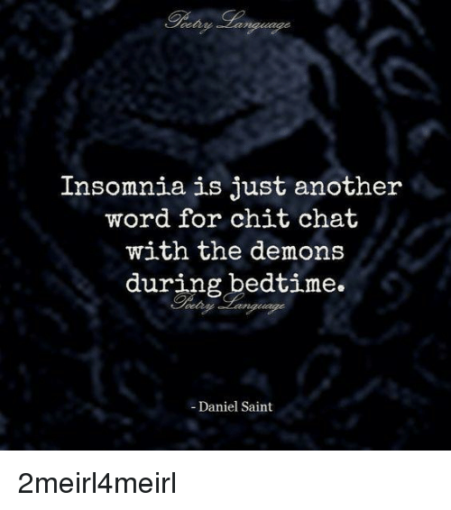 Chat, Insomnia, and Word: Insomnia is just another  word for chit chat  with the demons  during bedtime.  - Daniel Saint