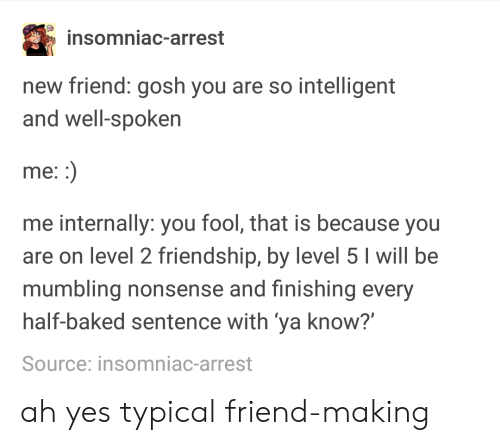 "Baked, Friendship, and Half Baked: insomniac-arrest  new friend: gosh you are so intelligent  and well-spoken  me  me internally: you fool, that is because you  are on level 2 friendship, by level 5 I will be  mumbling nonsense and finishing every  half-baked sentence with ya know?""  Source: insomniac-arrest ah yes typical friend-making"