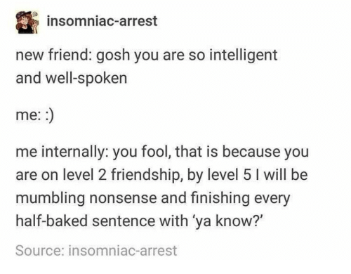 Baked, Friendship, and Half Baked: insomniac-arrest  new friend: gosh you are so intelligent  and well-spoken  me:  me internally: you fool, that is because you  are on level 2 friendship, by level 5 I will be  mumbling nonsense and finishing every  half-baked sentence with 'ya know?  Source: insomniac-arrest
