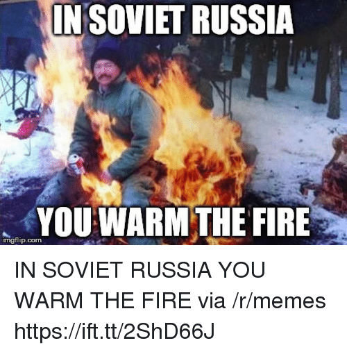 Fire, Memes, and Russia: INSOVIET RUSSIA  YOU WARM THE FIRE  imgflip.com IN SOVIET RUSSIA YOU WARM THE FIRE via /r/memes https://ift.tt/2ShD66J