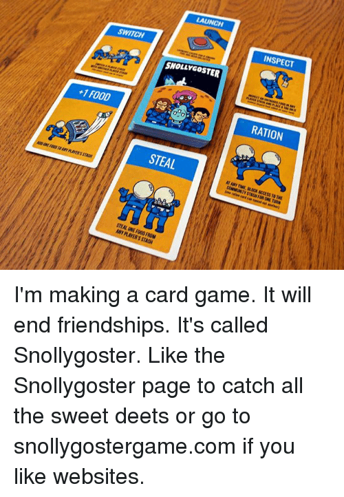 Food, Memes, and Access: INSPECT  SWITCH  SNOLLYGOSTER  RATION  +1 FOOD  STEAL  AT ANY TIME, BLOCK ACCESS TO THE  A00 ONE FO0D TO ANY PLAYER'S STASH  STEAL ONE FOO0 FROM  ANY PLAYER'S STASH I'm making a card game. It will end friendships. It's called Snollygoster.  Like the Snollygoster page to catch all the sweet deets or  go to snollygostergame.com if you like websites.