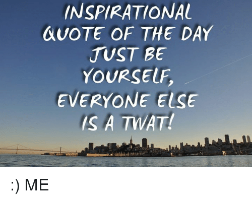 INSPIRATIONAL QUOTE OF THE DAY JUST BE YOURSELF EVERYONE ELSE IS A Unique Inspiration Quote Of The Day