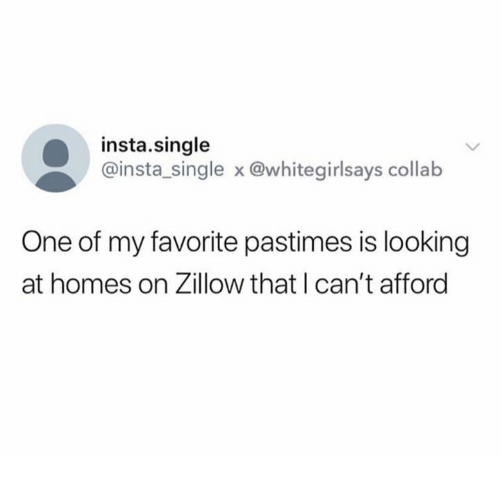 Single, Looking, and One: insta.single  @insta_single x @whitegirlsays collab  One of my favorite pastimes is looking  at homes on Zillow that I can't afford